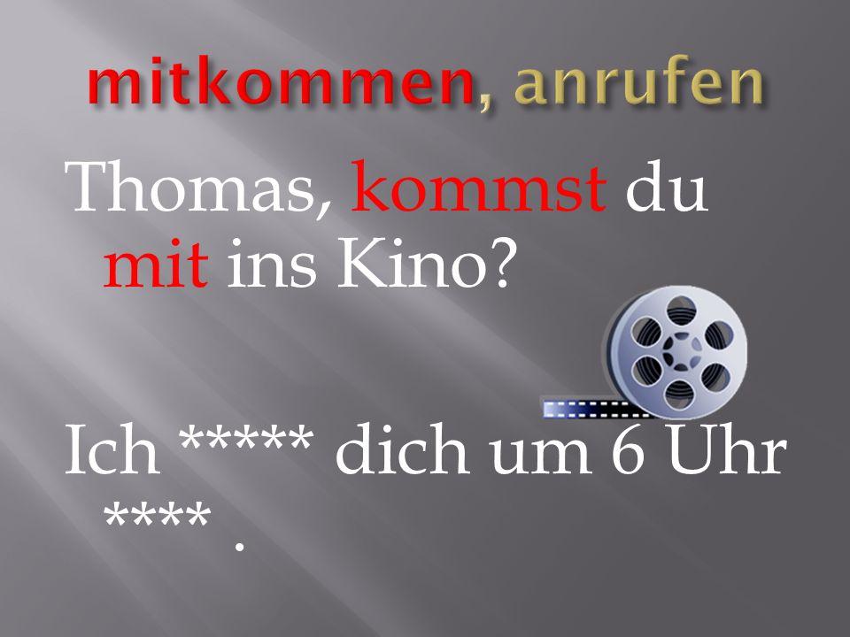 Thomas, kommst du mit ins Kino Ich ***** dich um 6 Uhr ****.