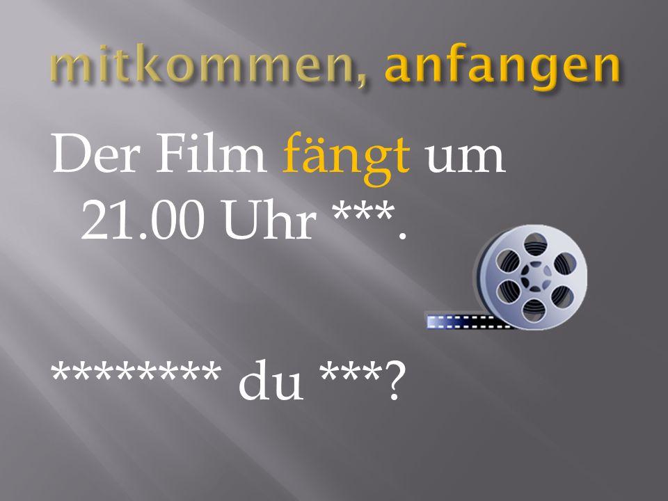 Der Film fängt um 21.00 Uhr ***. ******** du ***