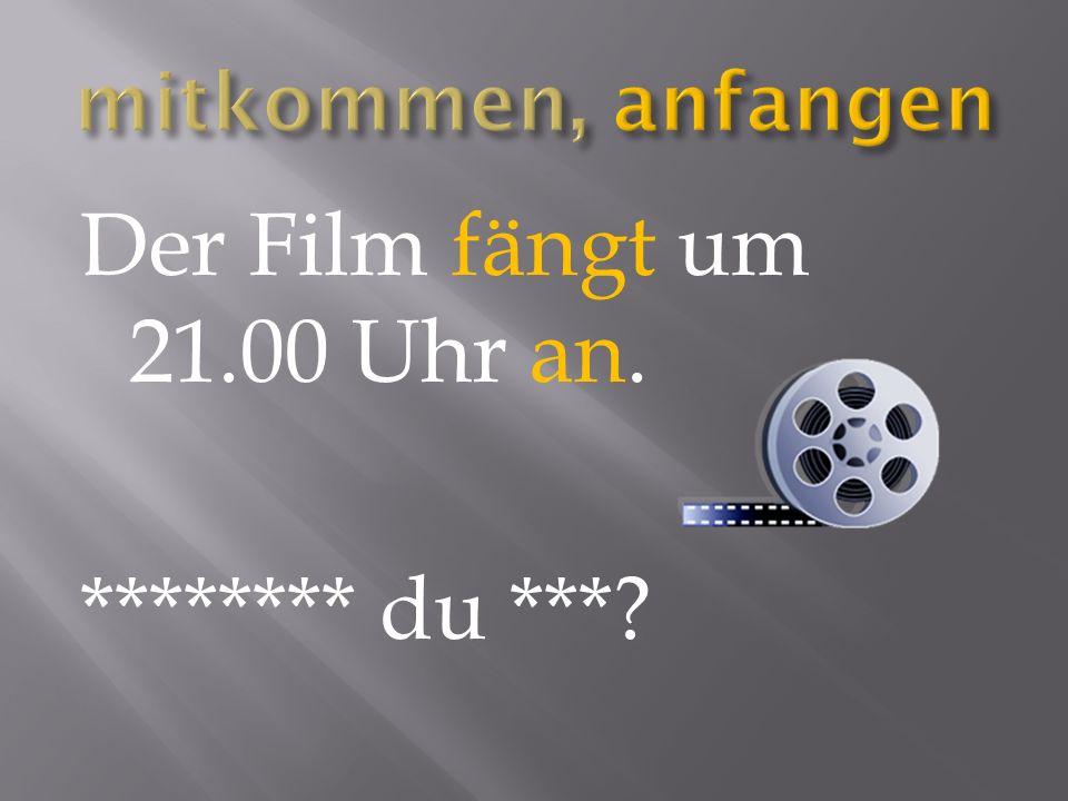Der Film fängt um 21.00 Uhr an. ******** du ***