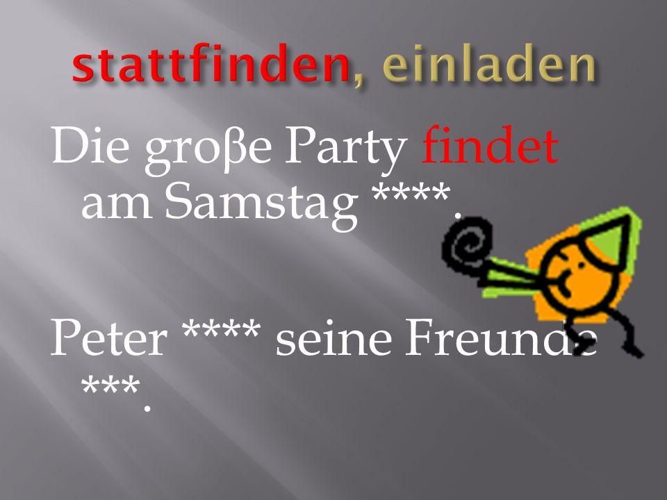 Die gro β e Party findet am Samstag ****. Peter **** seine Freunde ***.
