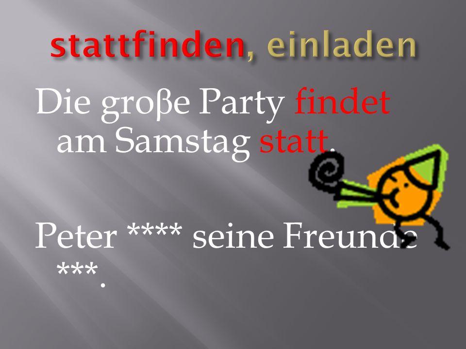 Die gro β e Party findet am Samstag statt. Peter **** seine Freunde ***.