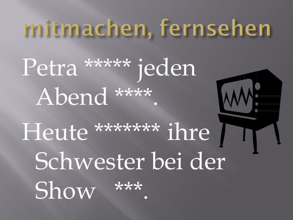 Petra ***** jeden Abend ****. Heute ******* ihre Schwester bei der Show ***.