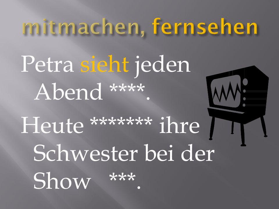 Petra sieht jeden Abend ****. Heute ******* ihre Schwester bei der Show ***.