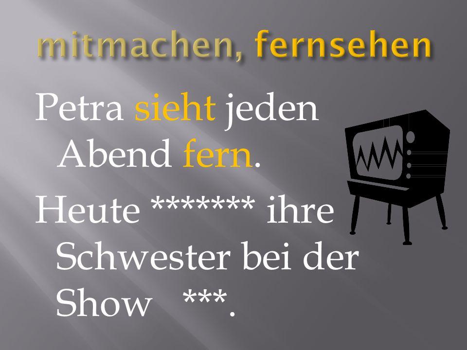 Petra sieht jeden Abend fern. Heute ******* ihre Schwester bei der Show ***.