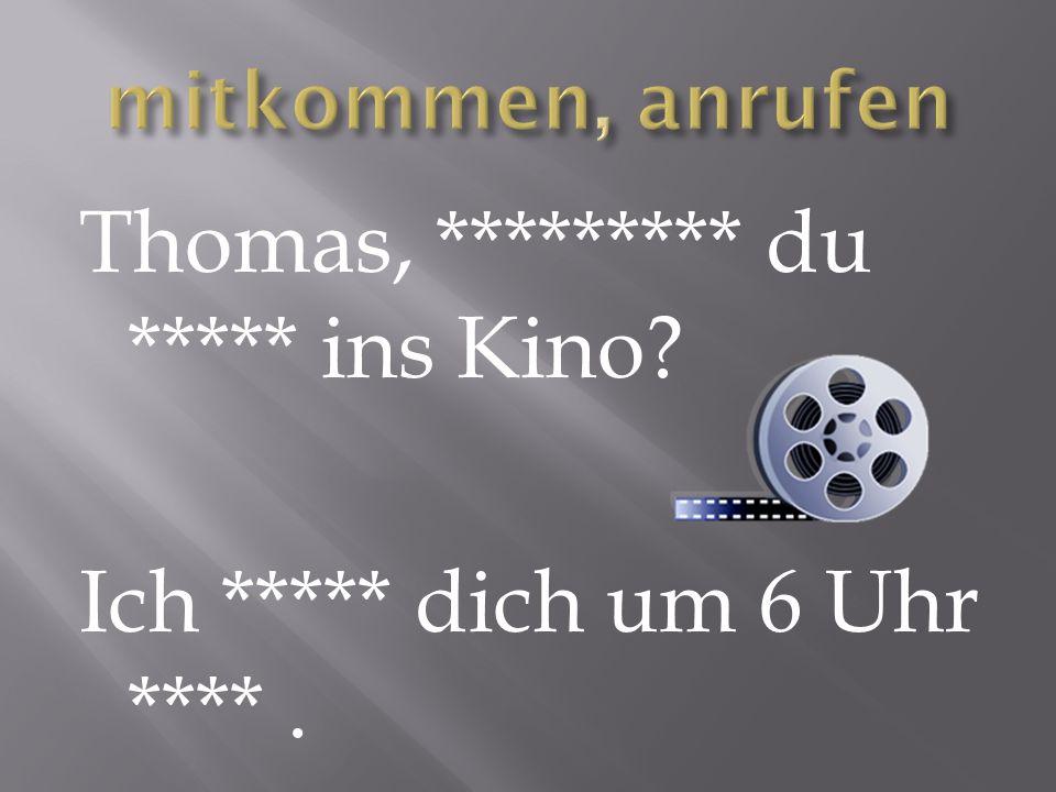 Thomas, ********* du ***** ins Kino Ich ***** dich um 6 Uhr ****.
