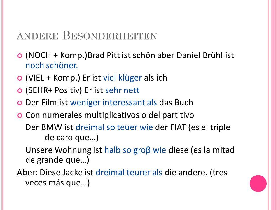 ANDERE B ESONDERHEITEN (NOCH + Komp.)Brad Pitt ist schön aber Daniel Brühl ist noch schöner. (VIEL + Komp.) Er ist viel klüger als ich (SEHR+ Positiv)