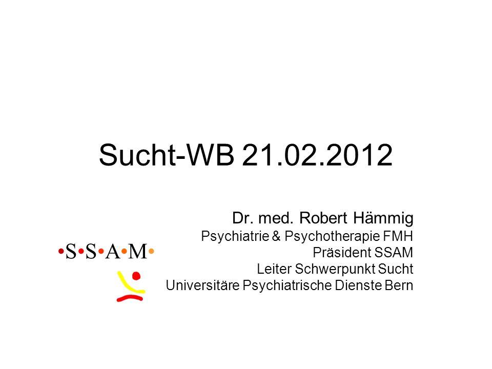 Sucht-WB 21.02.2012 Dr. med. Robert Hämmig Psychiatrie & Psychotherapie FMH Präsident SSAM Leiter Schwerpunkt Sucht Universitäre Psychiatrische Dienst