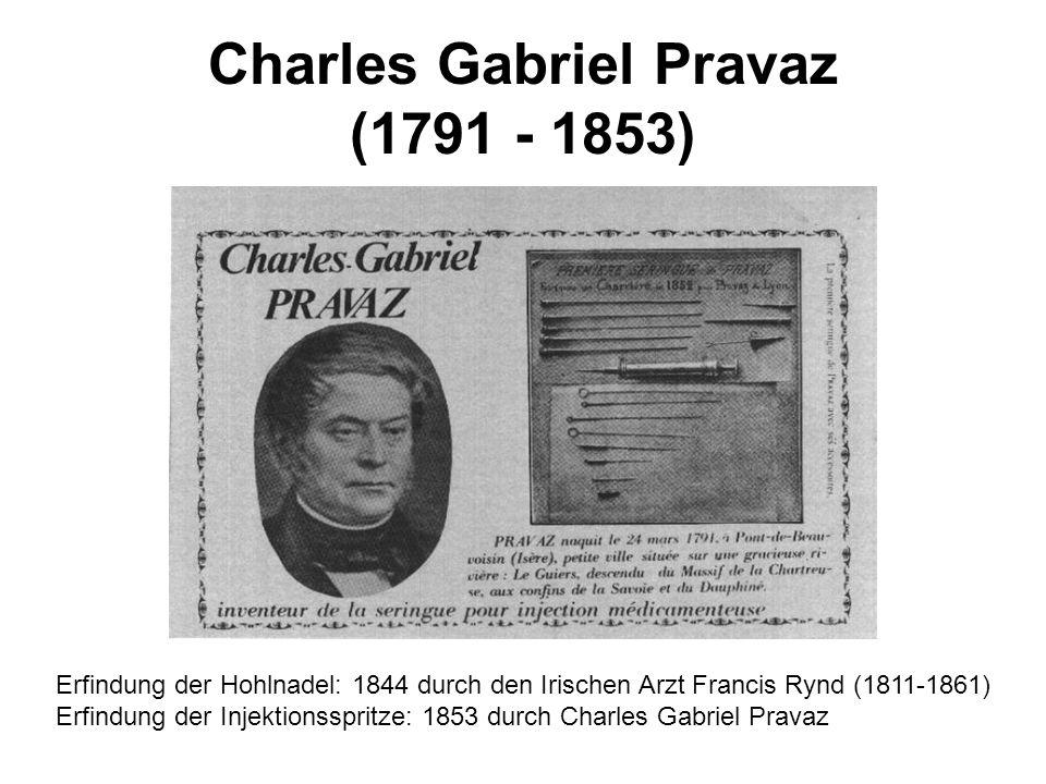 Charles Gabriel Pravaz (1791 - 1853) Erfindung der Hohlnadel: 1844 durch den Irischen Arzt Francis Rynd (1811-1861) Erfindung der Injektionsspritze: 1
