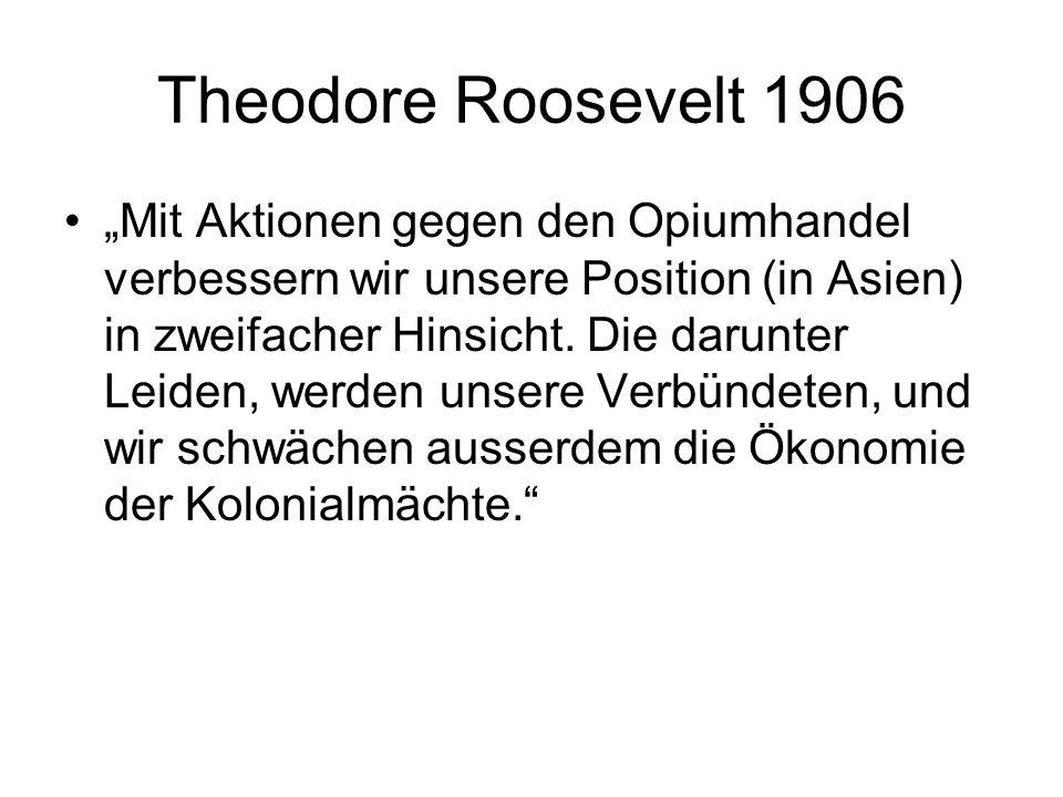 Theodore Roosevelt 1906 Mit Aktionen gegen den Opiumhandel verbessern wir unsere Position (in Asien) in zweifacher Hinsicht. Die darunter Leiden, werd