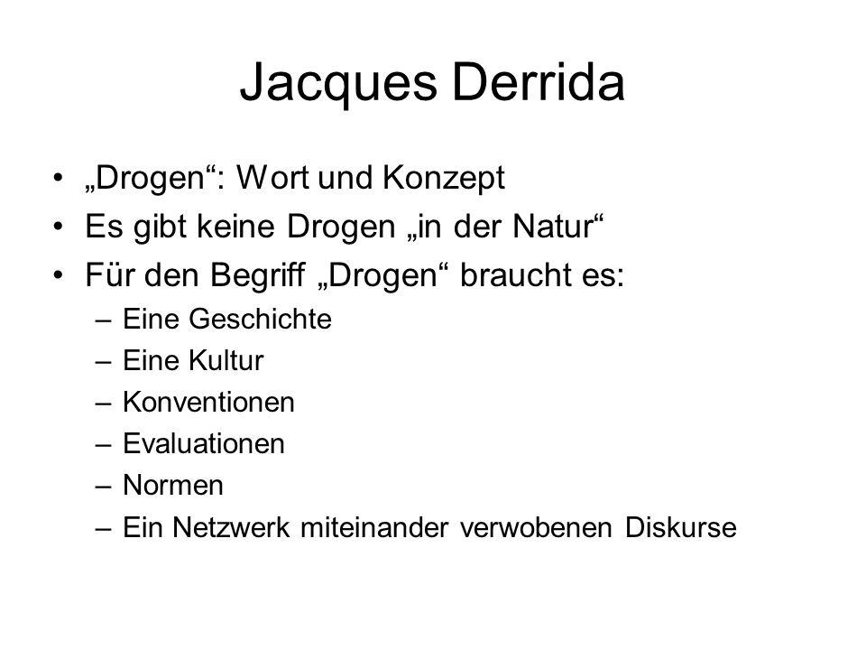 Jacques Derrida Drogen: Wort und Konzept Es gibt keine Drogen in der Natur Für den Begriff Drogen braucht es: –Eine Geschichte –Eine Kultur –Konventio
