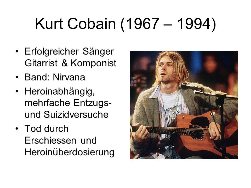 Kurt Cobain (1967 – 1994) Erfolgreicher Sänger Gitarrist & Komponist Band: Nirvana Heroinabhängig, mehrfache Entzugs- und Suizidversuche Tod durch Ers