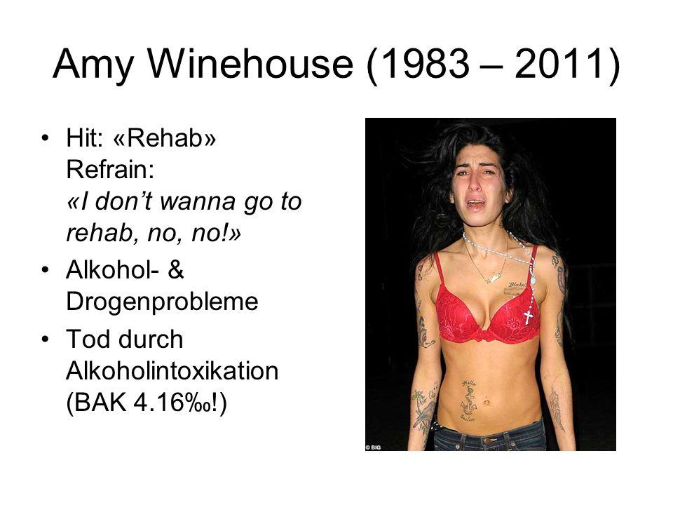 Amy Winehouse (1983 – 2011) Hit: «Rehab» Refrain: «I dont wanna go to rehab, no, no!» Alkohol- & Drogenprobleme Tod durch Alkoholintoxikation (BAK 4.1