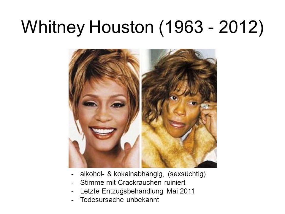 Whitney Houston (1963 - 2012) -alkohol- & kokainabhängig, (sexsüchtig) -Stimme mit Crackrauchen ruiniert -Letzte Entzugsbehandlung Mai 2011 -Todesursa