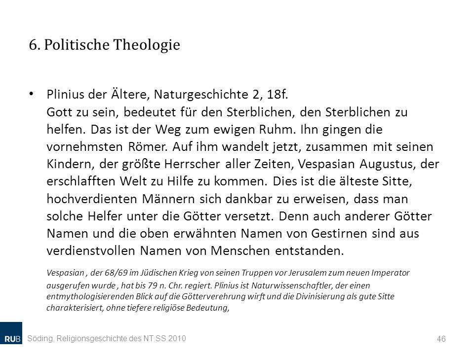 6. Politische Theologie Plinius der Ältere, Naturgeschichte 2, 18f. Gott zu sein, bedeutet für den Sterblichen, den Sterblichen zu helfen. Das ist der