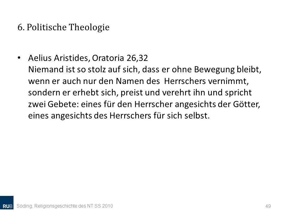 6. Politische Theologie Aelius Aristides, Oratoria 26,32 Niemand ist so stolz auf sich, dass er ohne Bewegung bleibt, wenn er auch nur den Namen des H