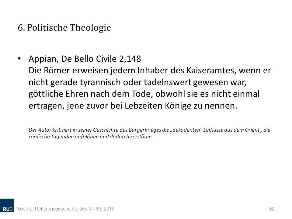 6. Politische Theologie Appian, De Bello Civile 2,148 Die Römer erweisen jedem Inhaber des Kaiseramtes, wenn er nicht gerade tyrannisch oder tadelnswe
