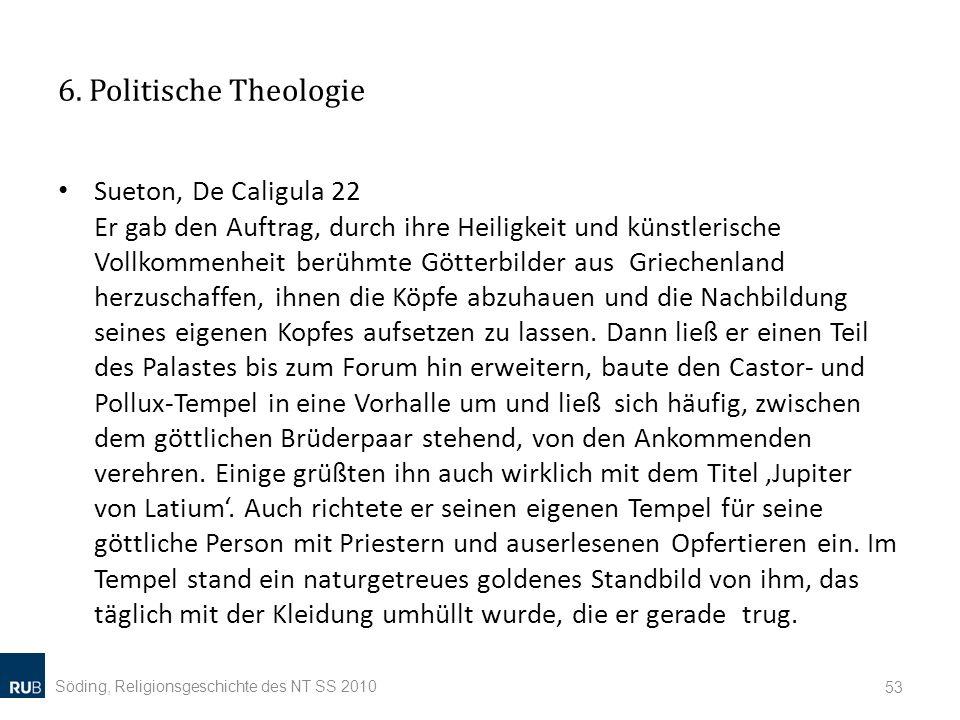 6. Politische Theologie Sueton, De Caligula 22 Er gab den Auftrag, durch ihre Heiligkeit und künstlerische Vollkommenheit berühmte Götterbilder aus Gr