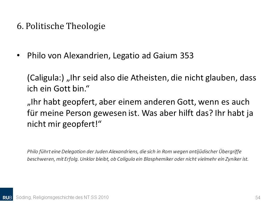 6. Politische Theologie Philo von Alexandrien, Legatio ad Gaium 353 (Caligula:) Ihr seid also die Atheisten, die nicht glauben, dass ich ein Gott bin.