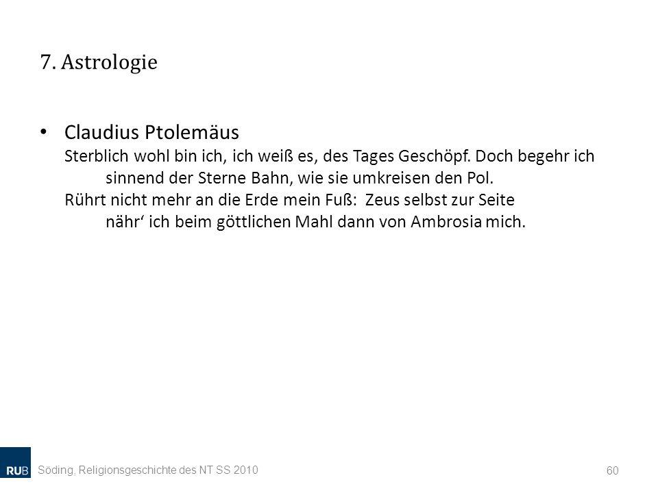 7. Astrologie Claudius Ptolemäus Sterblich wohl bin ich, ich weiß es, des Tages Geschöpf. Doch begehr ich sinnend der Sterne Bahn, wie sie umkreisen d
