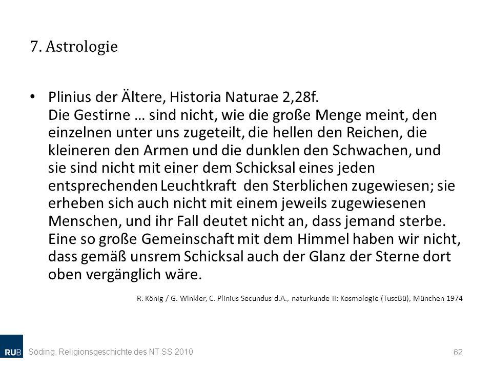 7. Astrologie Plinius der Ältere, Historia Naturae 2,28f. Die Gestirne … sind nicht, wie die große Menge meint, den einzelnen unter uns zugeteilt, die