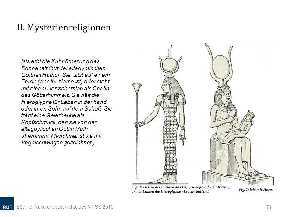 8. Mysterienreligionen Söding, Religionsgeschichte des NT SS 2010 71 Isis erbt die Kuhhörner und das Sonnenattribut der altägyptischen Gottheit Hathor