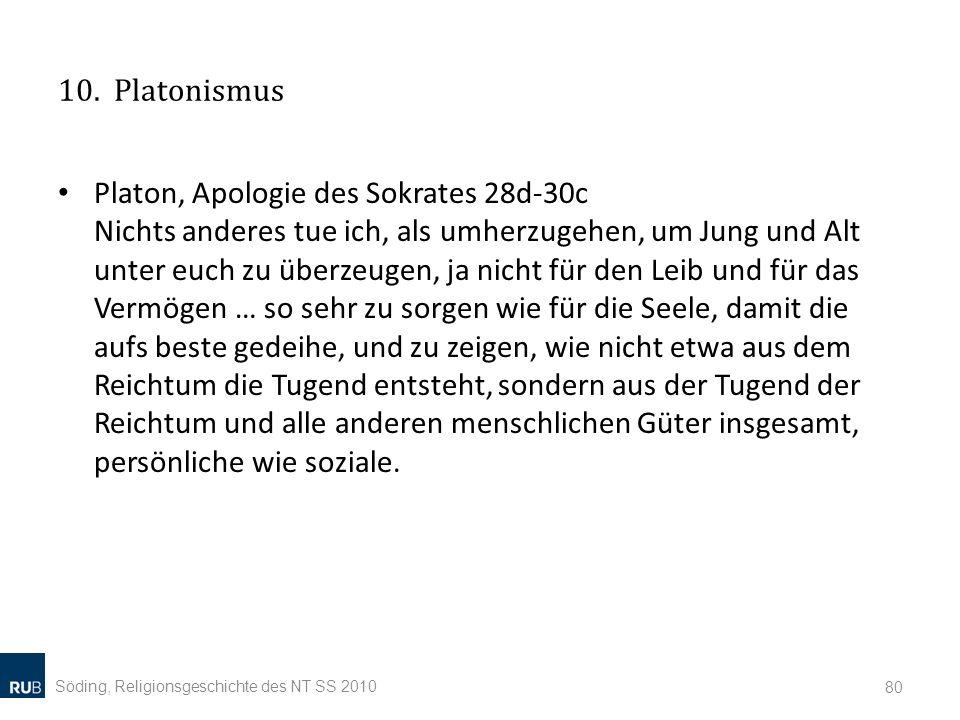 10. Platonismus Platon, Apologie des Sokrates 28d-30c Nichts anderes tue ich, als umherzugehen, um Jung und Alt unter euch zu überzeugen, ja nicht für