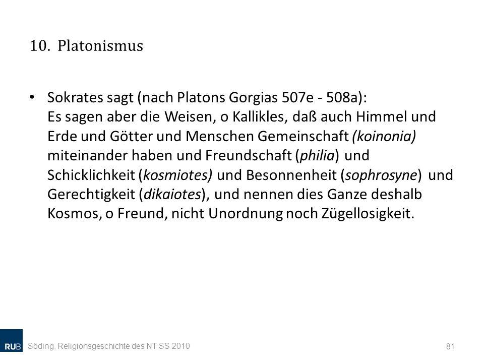 10. Platonismus Sokrates sagt (nach Platons Gorgias 507e - 508a): Es sagen aber die Weisen, o Kallikles, daß auch Himmel und Erde und Götter und Mensc