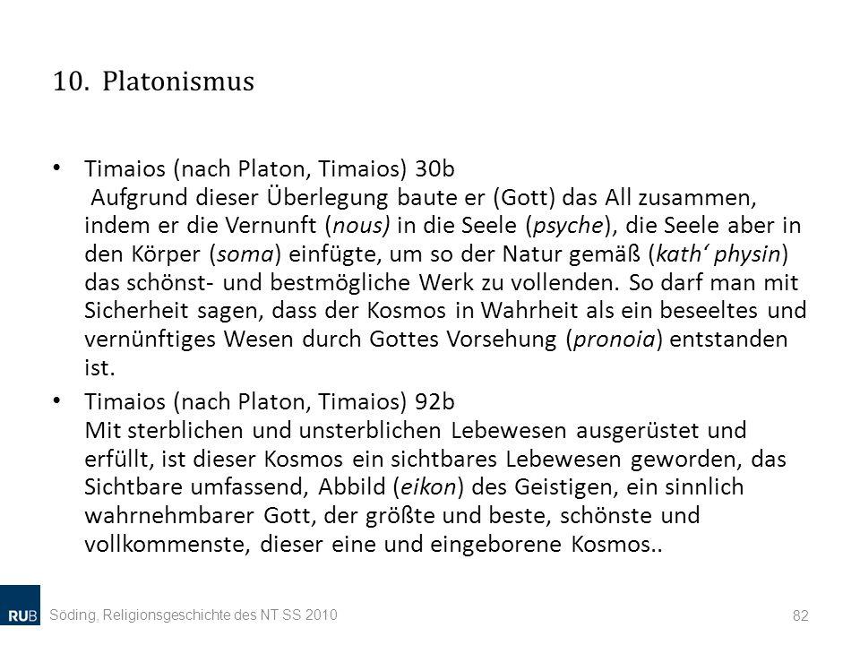 10. Platonismus Timaios (nach Platon, Timaios) 30b Aufgrund dieser Überlegung baute er (Gott) das All zusammen, indem er die Vernunft (nous) in die Se