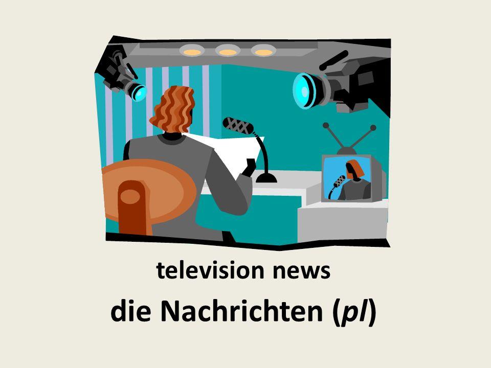 television news die Nachrichten (pl)