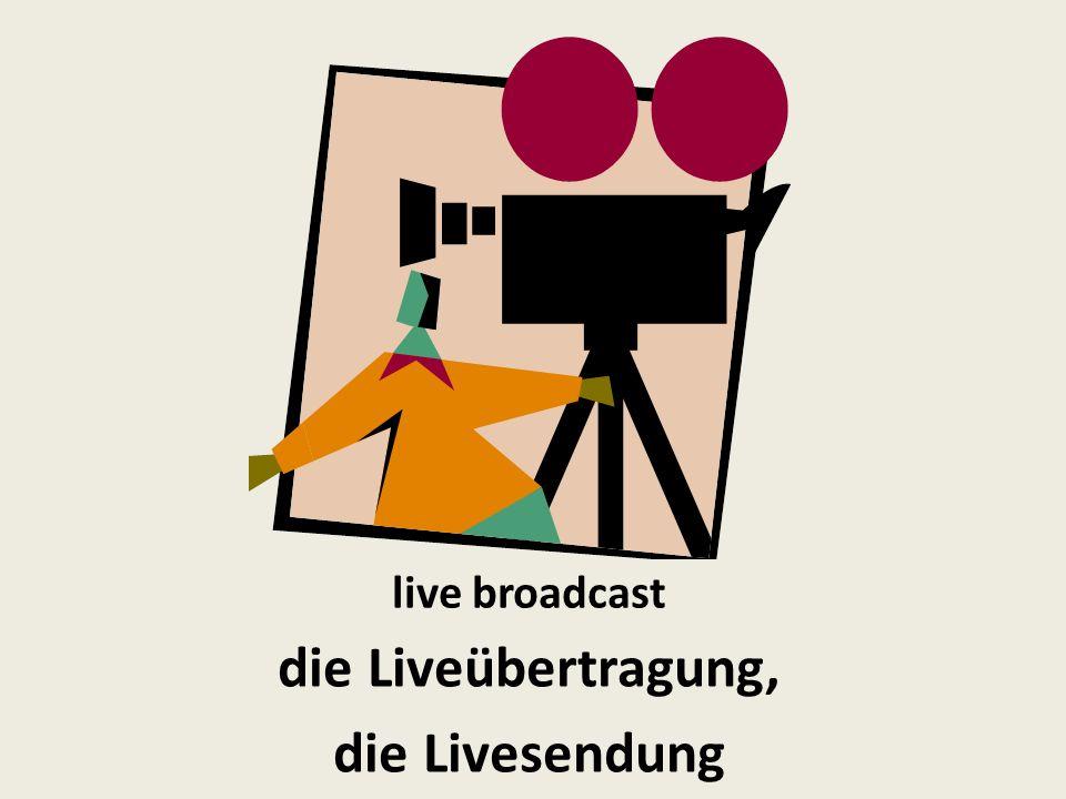 live broadcast die Liveübertragung, die Livesendung