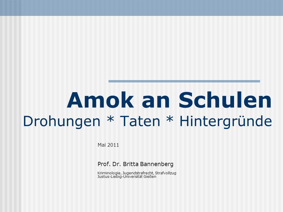 Amok an Schulen Drohungen * Taten * Hintergründe Mai 2011 Prof. Dr. Britta Bannenberg Kriminologie, Jugendstrafrecht, Strafvollzug Justus-Liebig-Unive