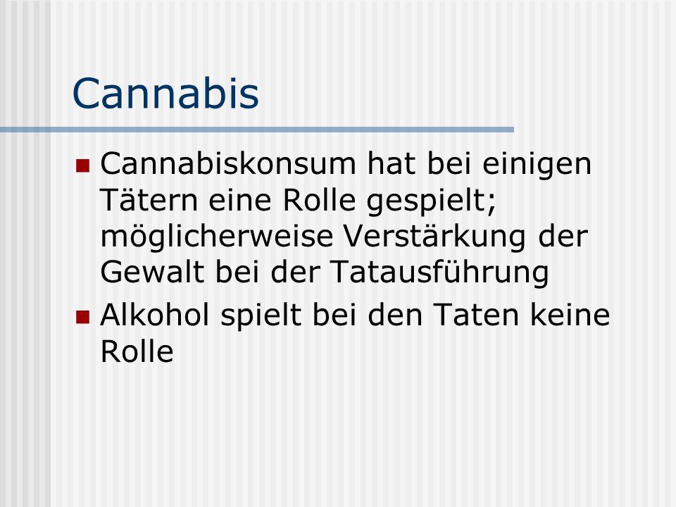 Cannabis Cannabiskonsum hat bei einigen Tätern eine Rolle gespielt; möglicherweise Verstärkung der Gewalt bei der Tatausführung Alkohol spielt bei den
