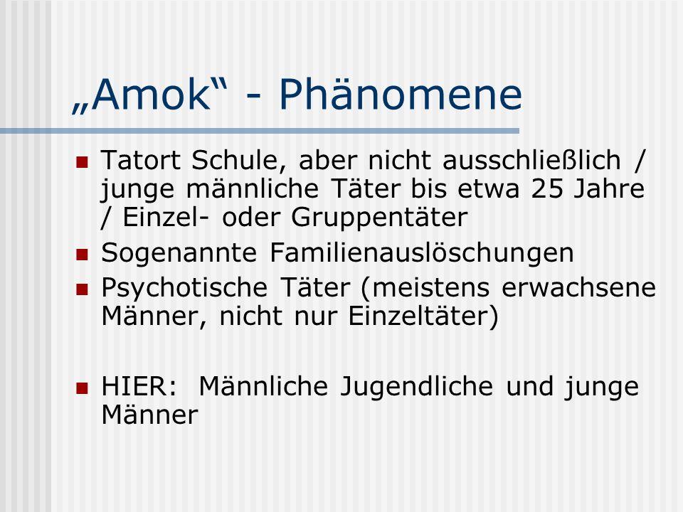 Amok - Phänomene Tatort Schule, aber nicht ausschließlich / junge männliche Täter bis etwa 25 Jahre / Einzel- oder Gruppentäter Sogenannte Familienaus