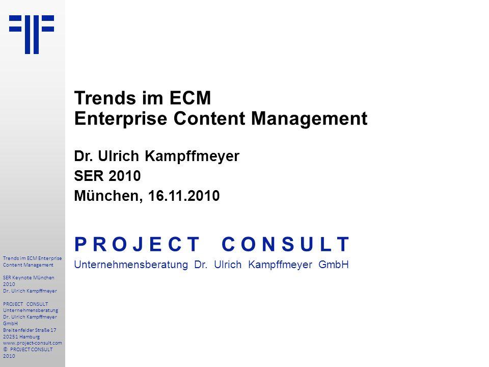 Trends im ECM Enterprise Content Management Dr. Ulrich Kampffmeyer SER 2010 München, 16.11.2010 P R O J E C T C O N S U L T Unternehmensberatung Dr. U