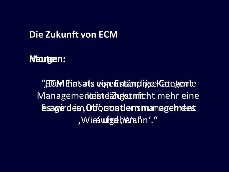Die Zukunft von ECM Heute: Der Einsatz von Enterprise Content Management ist längst nicht mehr eine Frage des Ob, sondern nur noch des Wie und Wann. M