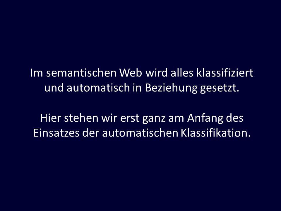 Im semantischen Web wird alles klassifiziert und automatisch in Beziehung gesetzt. Hier stehen wir erst ganz am Anfang des Einsatzes der automatischen