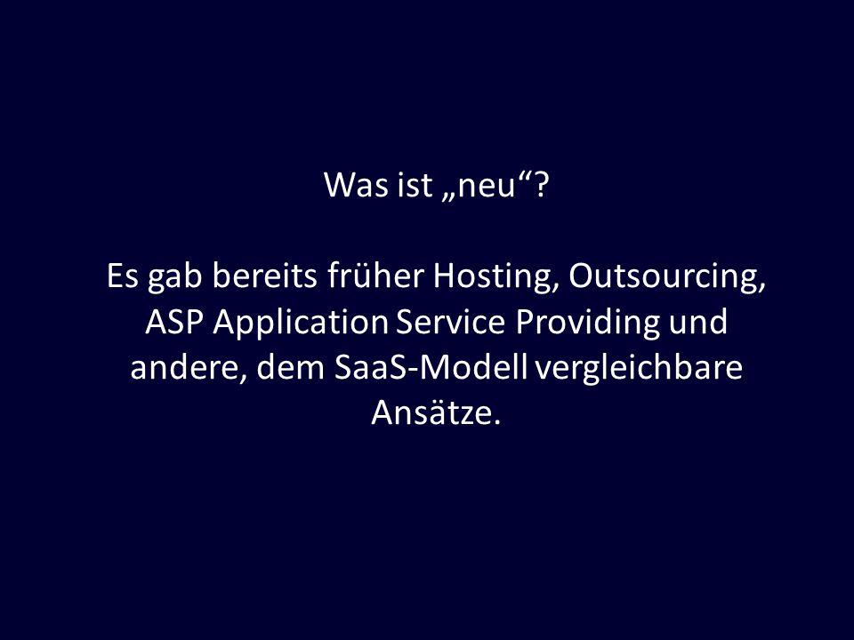Was ist neu? Es gab bereits früher Hosting, Outsourcing, ASP Application Service Providing und andere, dem SaaS-Modell vergleichbare Ansätze.