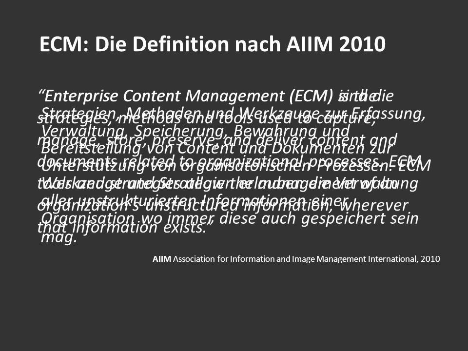 ECM: Die Definition nach AIIM 2010 Enterprise Content Management (ECM) is the strategies, methods and tools used to capture, manage, store, preserve,