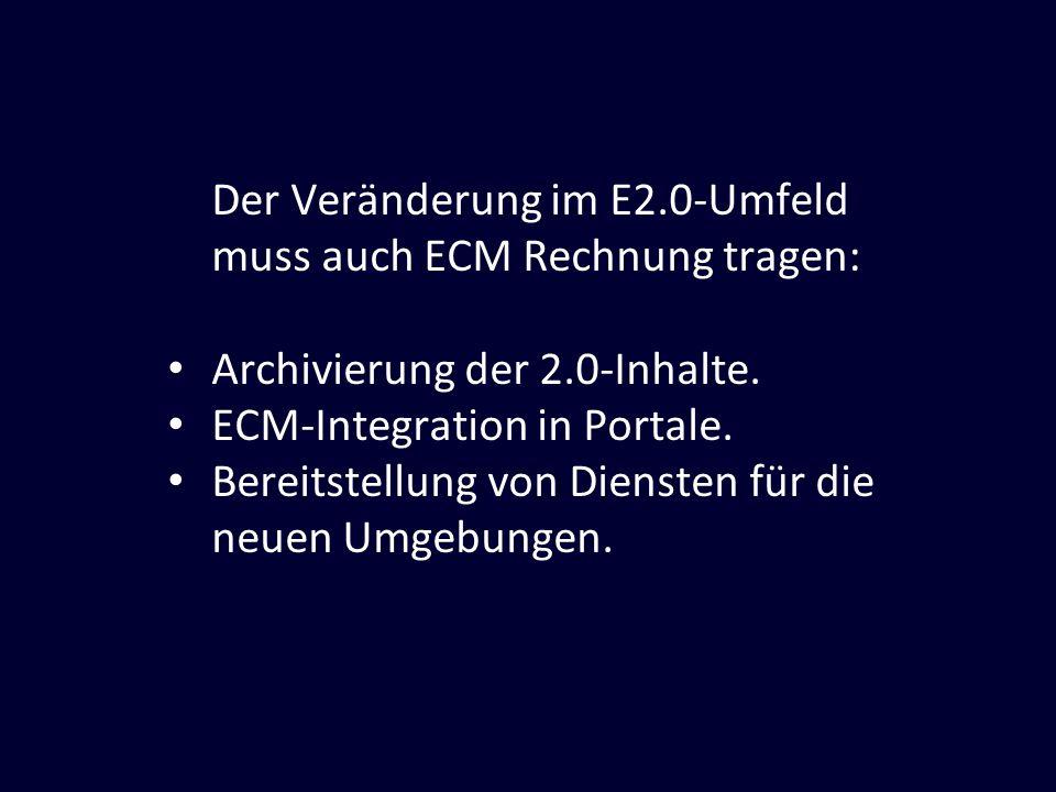 Der Veränderung im E2.0-Umfeld muss auch ECM Rechnung tragen: Archivierung der 2.0-Inhalte. ECM-Integration in Portale. Bereitstellung von Diensten fü