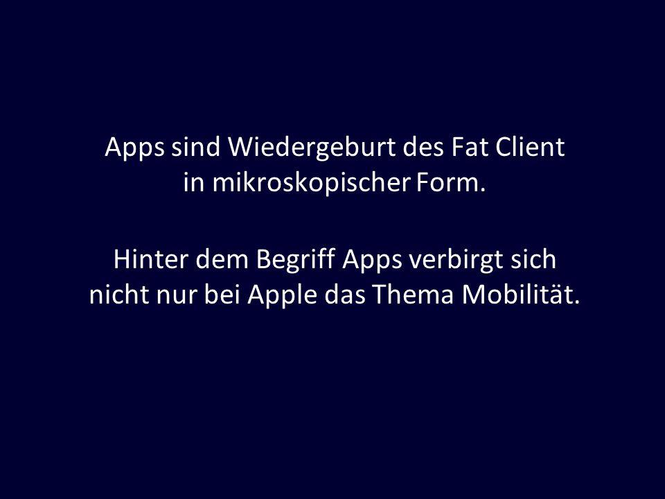 Apps sind Wiedergeburt des Fat Client in mikroskopischer Form. Hinter dem Begriff Apps verbirgt sich nicht nur bei Apple das Thema Mobilität.
