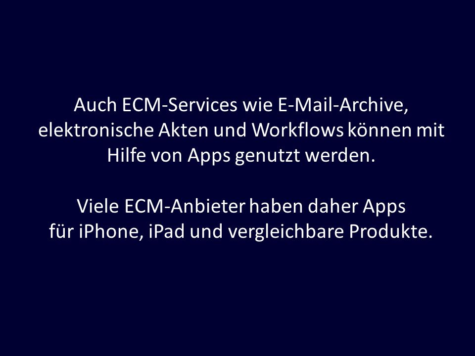 Auch ECM-Services wie E-Mail-Archive, elektronische Akten und Workflows können mit Hilfe von Apps genutzt werden. Viele ECM-Anbieter haben daher Apps