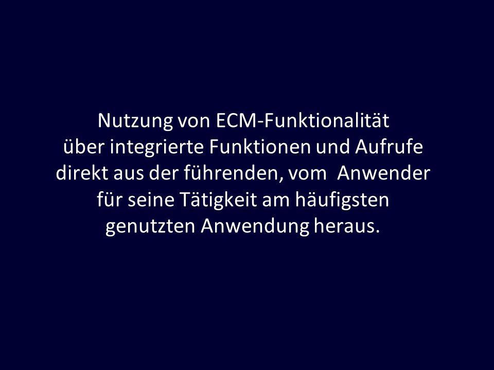 Nutzung von ECM-Funktionalität über integrierte Funktionen und Aufrufe direkt aus der führenden, vom Anwender für seine Tätigkeit am häufigsten genutz