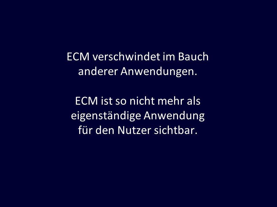 ECM verschwindet im Bauch anderer Anwendungen. ECM ist so nicht mehr als eigenständige Anwendung für den Nutzer sichtbar.