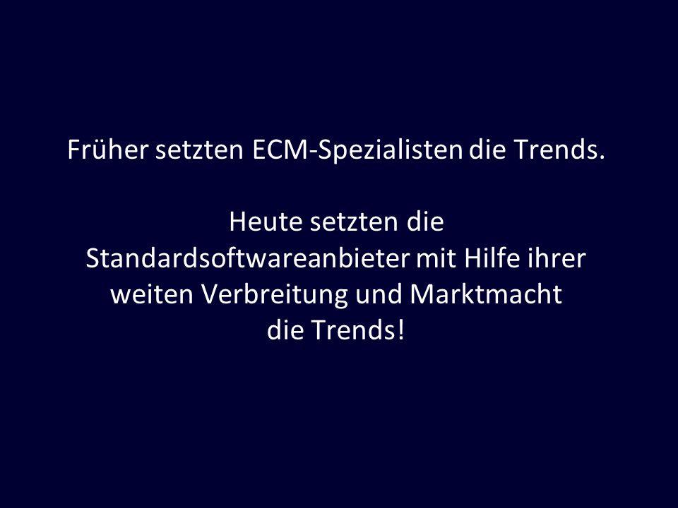 Früher setzten ECM-Spezialisten die Trends. Heute setzten die Standardsoftwareanbieter mit Hilfe ihrer weiten Verbreitung und Marktmacht die Trends!