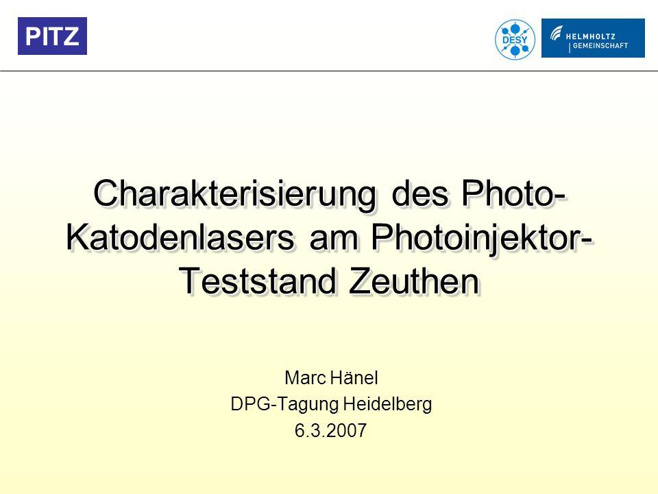 Charakterisierung des Photo-Katodenlasers am Photoinjektor-Teststand Zeuthen Marc Hänel DPG – Tagung Heidelberg 2007 PITZ: Photoinjektor-Teststand Zeuthen Test und Optimierung von Photoinjektoren für FEL-Anwendungen (z.B.
