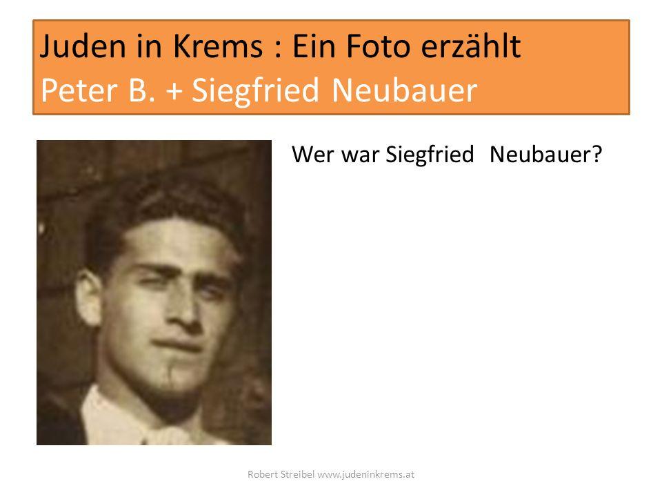 Juden in Krems : Ein Foto erzählt Peter B. + Siegfried Neubauer Wer war Siegfried Neubauer? Robert Streibel www.judeninkrems.at