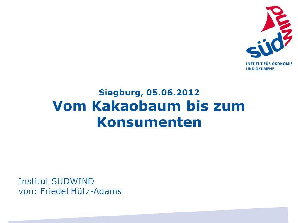 Siegburg, 05.06.2012 Vom Kakaobaum bis zum Konsumenten Institut SÜDWIND von: Friedel Hütz-Adams
