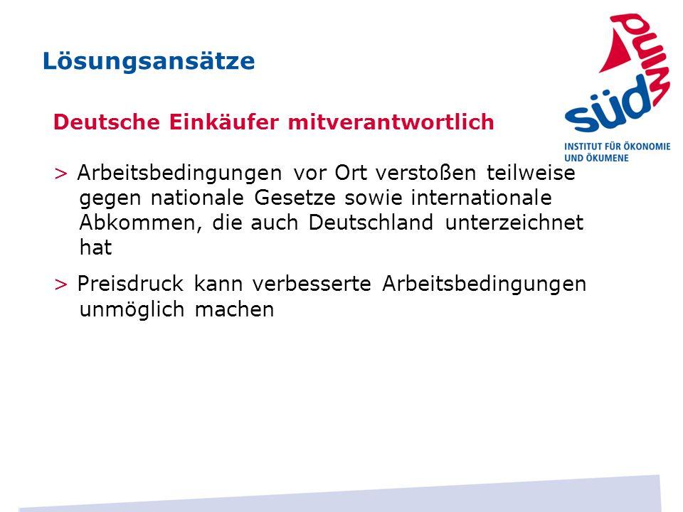 Lösungsansätze Deutsche Einkäufer mitverantwortlich > Arbeitsbedingungen vor Ort verstoßen teilweise gegen nationale Gesetze sowie internationale Abko