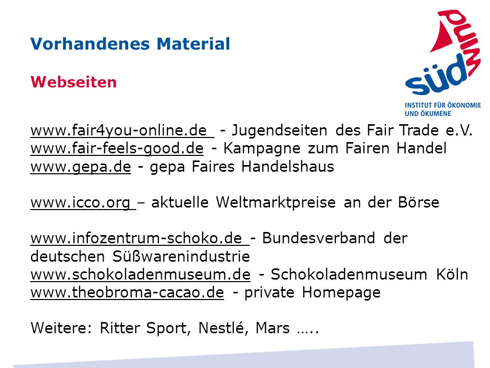 Webseiten Vorhandenes Material www.fair4you-online.de - Jugendseiten des Fair Trade e.V. www.fair-feels-good.de - Kampagne zum Fairen Handel www.gepa.
