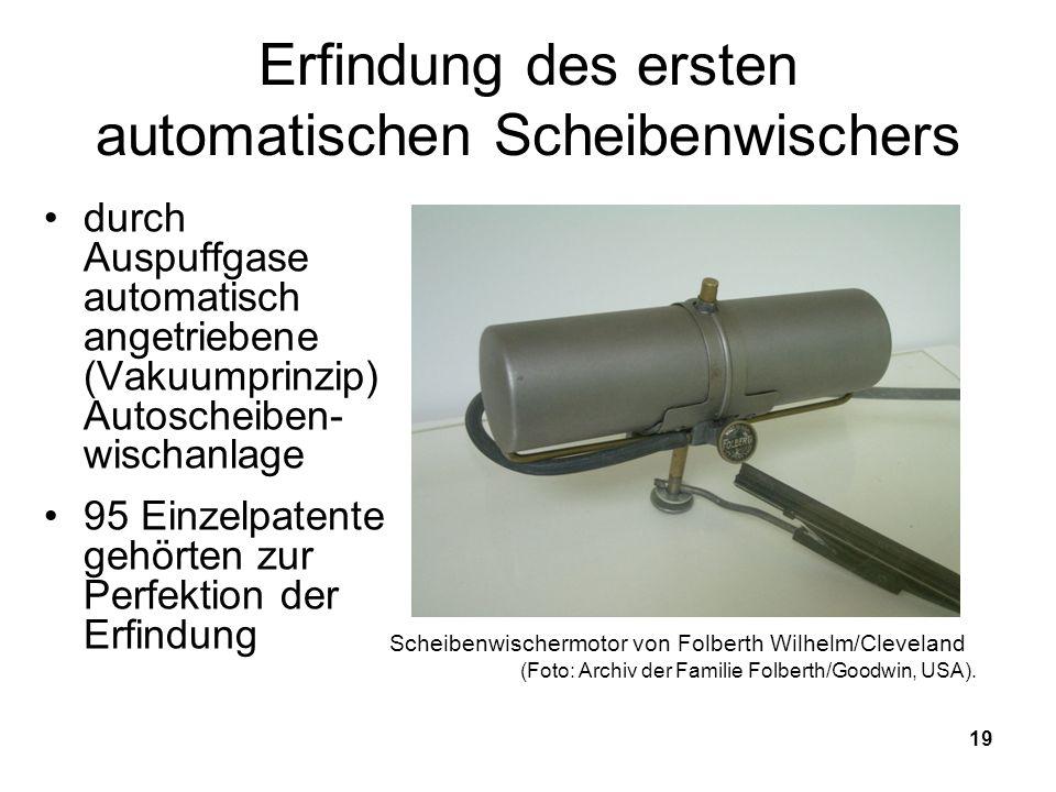 19 Erfindung des ersten automatischen Scheibenwischers durch Auspuffgase automatisch angetriebene (Vakuumprinzip) Autoscheiben- wischanlage 95 Einzelpatente gehörten zur Perfektion der Erfindung Scheibenwischermotor von Folberth Wilhelm/Cleveland (Foto: Archiv der Familie Folberth/Goodwin, USA).